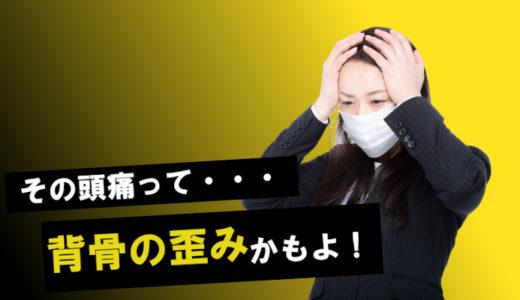 その頭痛、もしかしたら身体の歪みが原因かも知れませんよ。